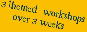 3 themed workshops over 3 weeks